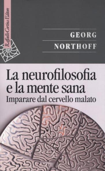La neurofilosofia e la mente sana. Imparare dal cervello malato - Georg Northoff | Jonathanterrington.com