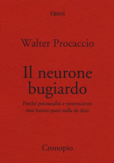 Il neurone bugiardo. Perché psicoanalisi e neuroscienze non hanno «quasi» nulla da dirsi - Walter Procaccio |