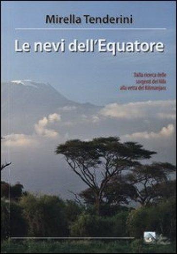 Le nevi dell'equatore. Dalla ricerca delle sorgenti del Nilo alla vetta del Kilimanjaro - Mirella Tenderini | Rochesterscifianimecon.com