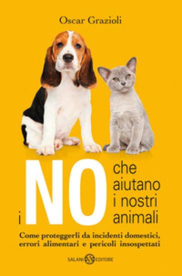I no che aiutano i nostri animali. Come proteggerli da incidenti domestici, errori alimentari e pericoli insospettati - Oscar Grazioli | Thecosgala.com