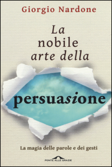 La nobile arte della persuasione. La magia delle parole e dei gesti - Giorgio Nardone |