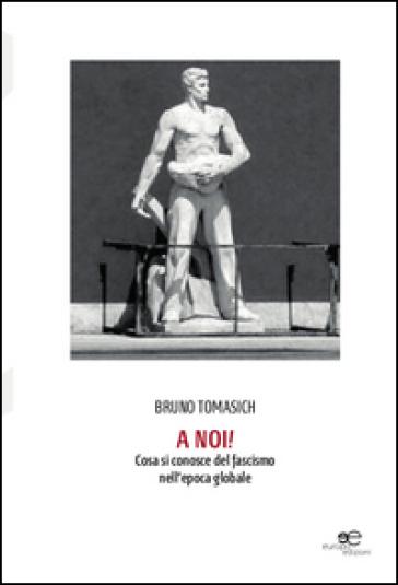 A noi! Cosa si conosce del fascismo nell'epoca globale - Bruno Tomasich |