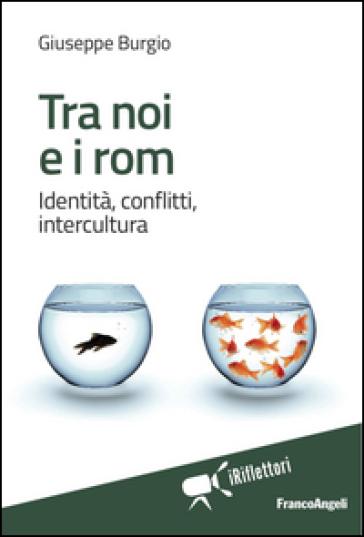 Tra noi e i rom. Identità, conflitti, intercultura - Giuseppe Burgio   Rochesterscifianimecon.com