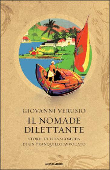 Il nomade dilettante. Storie di vita scomoda di un tranquillo avvocato - Giovanni Verusio   Rochesterscifianimecon.com