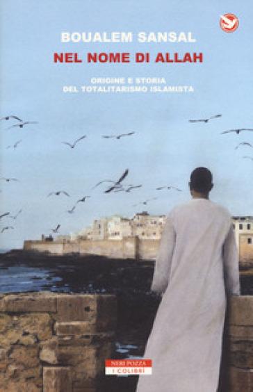 Nel nome di Allah. Origine e storia del totalitarismo islamista - Boualem Sansal pdf epub