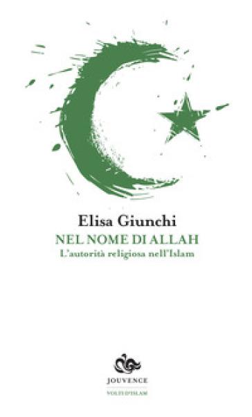 Nel nome di Allah. L'autorità religiosa nell'Islam - Elisa Giunchi |