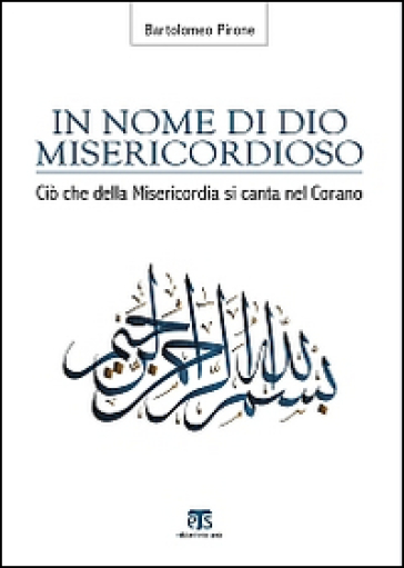 In nome di Dio misericordioso. Ciò che della misericordia si canta nel Corano - Bartolomeo Pirone |