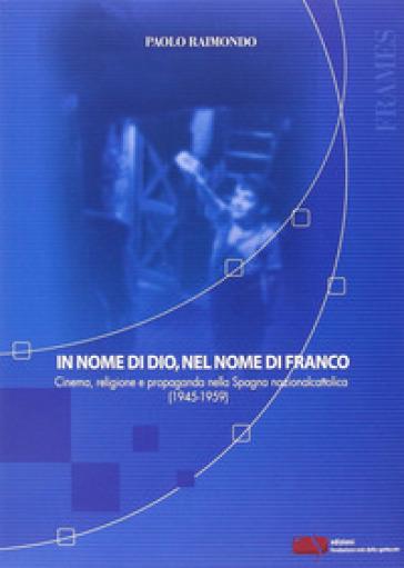 In nome di Dio, nel nome di Franco. Cinema, religione e propaganda nella Spagna nazionalcattolica (1945-1959) - Paolo Raimondo |