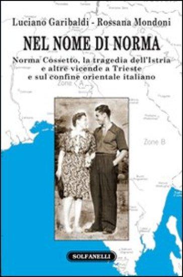 Nel nome di Norma. Norma Cossetto, la tragedia dell'Istria e altre vicende a Trieste e sul confine orientale italiano - Luciano Garibaldi |