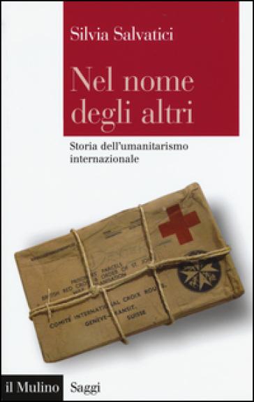 Nel nome degli altri. Storia dell'umanitarismo internazionale - Silvia Salvatici  