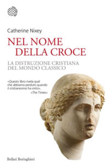 Nel nome della croce. La distruzione cristiana del mondo classico - Catherine Nixey |