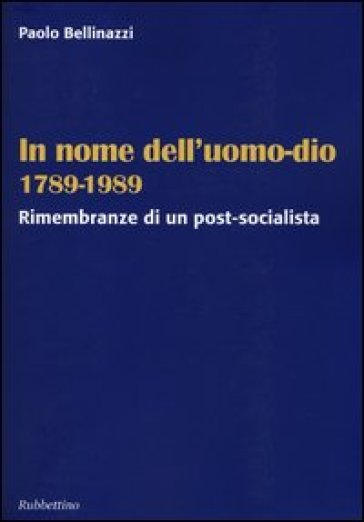 In nome dell'uomo-dio 1789-1989. Rimembranze di un post-socialista - Paolo Bellinazzi  