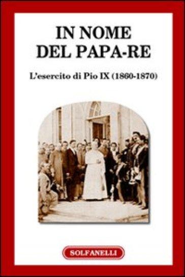 In nome del papa-re. L'esercito di Pio IX (1860-1870)