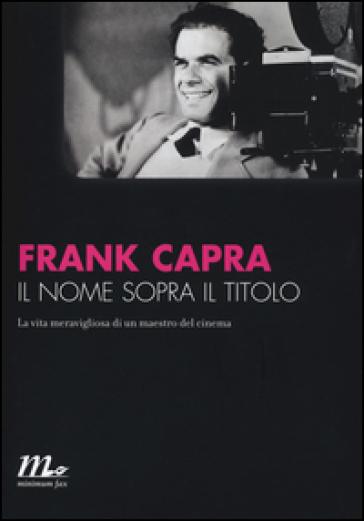 Il nome sopra il titolo. La vita meravigliosa di un maestro del cinema - Frank Capra | Ericsfund.org