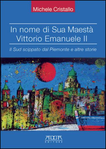 In nome di sua maestà Vittorio Emanuele II. Il Sud scippato dal Piemonte e altre storie - Michele Cristallo pdf epub