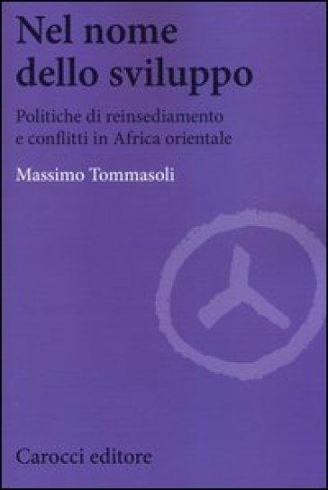 Nel nome dello sviluppo. Politiche di reinsediamento e conflitti in Africa orientale - Massimo Tommasoli |