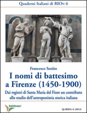 I nomi di battesimo a Firenze (1450-1900). Dai registri di Santa Maria del Fiore un contributo allo studio dell'antroponimia storica italiana - Francesco Sestito  
