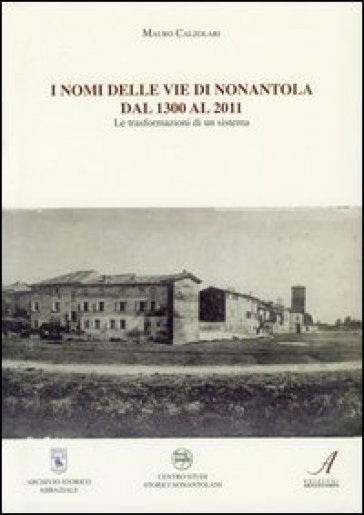 I nomi delle vie di Nonantola dal 1300 al 2011. Le trasformazioni di un sistema - Mauro Calzolari |