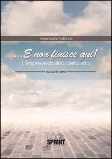 ... E non finisce qui! L'imprevedibilità della vita - Emanuela Colleluori |