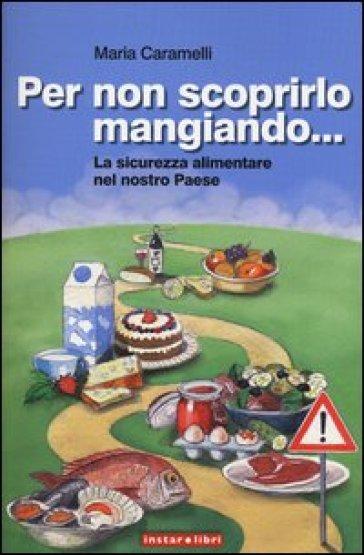 Per non scoprirlo mangiando... La sicurezza alimentare nel nostro Paese - Maria Caramelli |