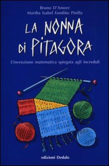 La nonna di Pitagora. L'invenzione matematica spiegata agli increduli - Bruno D'Amore | Jonathanterrington.com