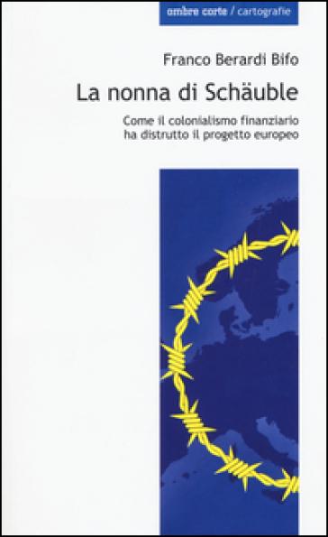 La nonna di Schauble. Come il colonialismo finanziario ha distrutto il progetto europeo - Franco «Bifo» Berardi | Rochesterscifianimecon.com