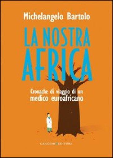 La nostra Africa. Cronache di viaggio di un medico euroafricano - Michelangelo Bartolo   Kritjur.org