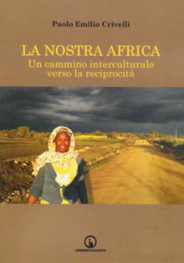 La nostra Africa. Un cammino interculturale verso la reciprocità - Paolo Emilio Crivelli  