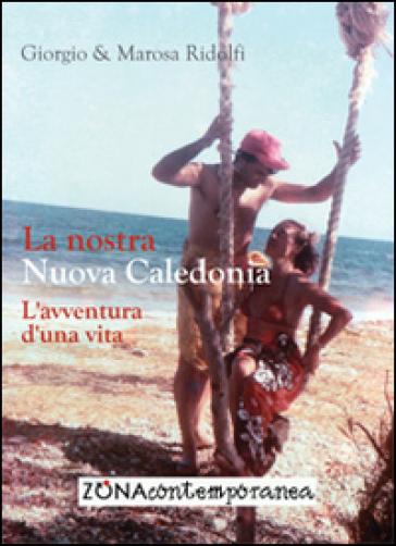 La nostra Nuova Caledonia. L'avventura d'una vita - Giorgio Ridolfi  