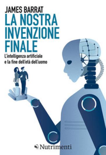 La nostra invenzione finale. L'intelligenza artificiale e la fine dell'età dell'uomo - James Barrat pdf epub