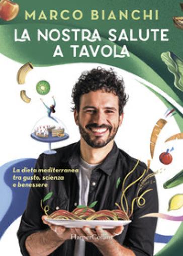 La Nostra Salute A Tavola La Dieta Mediterranea Tra Gusto Scienza E Benessere Marco Bianchi Libro Mondadori Store
