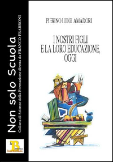 I nostri figli e la loro educazione, oggi - Pierino Luigi Amadori | Rochesterscifianimecon.com
