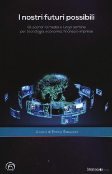 I nostri futuri possibili. Gli scenari a medio e lungo termine per tecnologia, economia, finanza e imprese - E. Sassoon  