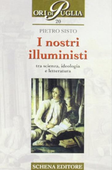 I nostri illuministi. Tra scienza, ideologia e letteratura - Pietro Sisto |