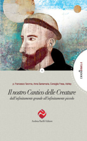 Il nostro Cantico delle Creature. Dall'infinitamente grande all'infinitamente piccolo - Francesco Taronna |