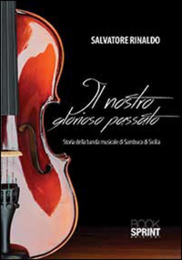 Il nostro glorioso passato. Storia della banda di sambuca di Sicilia - Salvatore Rinaldo | Rochesterscifianimecon.com