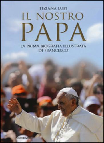 Il nostro papa. La prima biografia illustrata di Francesco. Ediz. illustrata - Tiziana Lupi | Thecosgala.com