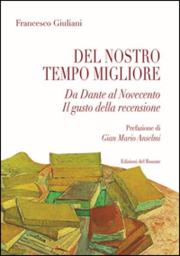 Del nostro tempo migliore. Da Dante al Novecento. Il gusto della recensione - Francesco Giuliani |