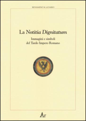 La notitia dignitatum. Immagini e simboli del tardo impero romano - Beniamino M. Di Dario |