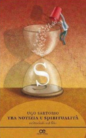 Tra notizie e spiritualità. Editoriali sul filo - Ugo Sartorio |