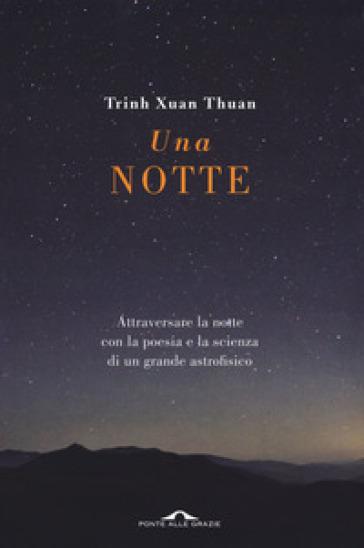 Una notte. Attraversare la notte con la poesia e la scienza di un grande astrofisico - Thuan Trinh Xuan |
