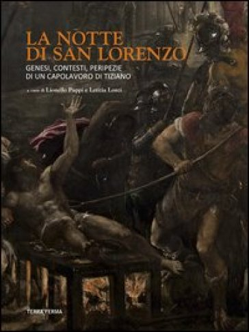 La notte di San Lorenzo. Genesi, contesti, peripezie di un capolavoro di Tiziano - Lionello Puppi  