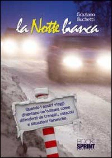 La notte bianca! Quando i nostri viaggi diventano un odissea come difendersi da tranelli, ostacoli e situazioni farsesche - Graziano Buchetti |