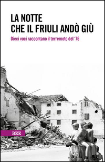 La notte che il Friuli andò giù. Dieci voci raccontano il terremoto del '76