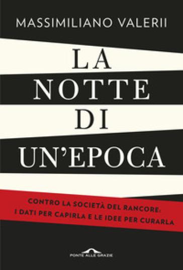 La notte di un'epoca. Contro la società del rancore: i dati per capirla e le idee per curarla - Massimiliano Valerii |