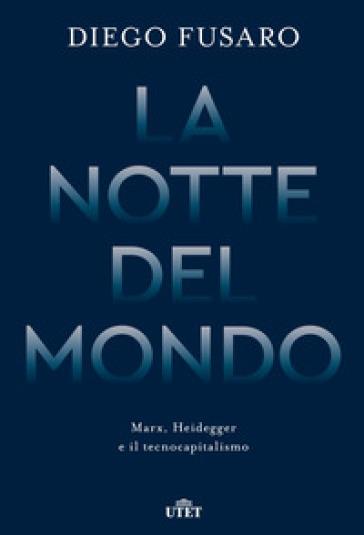 La notte del mondo. Marx, Heidegger e il tecnocapitalismo - Diego Fusaro |