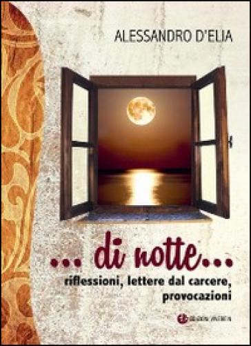 Di notte... riflessioni, lettere dal carcere, provocazioni - Alessandro D'Elia | Rochesterscifianimecon.com