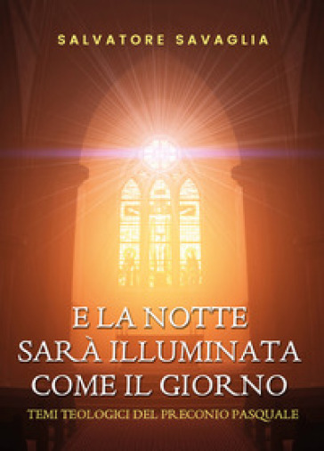 E la notte sarà illuminata come il giorno. Temi teologici del preconio pasquale - Salvatore Savaglia  