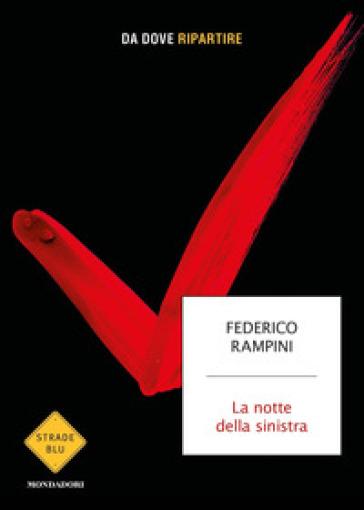 La notte della sinistra. Da dove ripartire - Federico Rampini |