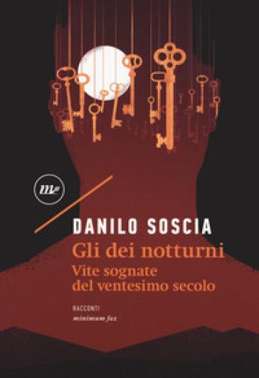 Gli dei notturni. Vite sognate del ventesimo secolo - Danilo Soscia |